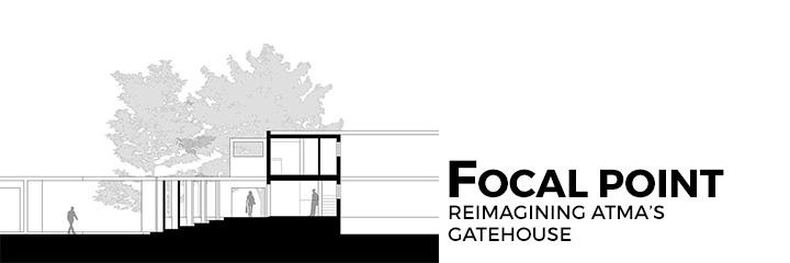Focal Point - Reimagining ATMA's Gatehouse